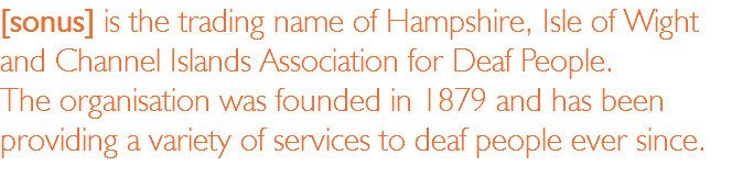 [sonus] is the trading name of Hampshire, Isle of Wight and Channel Islands Association for Deaf People. The organisation was founded in 1879 and has been providing a variety of services to deaf people ever since.