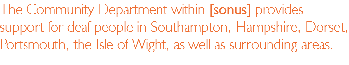 The Community Department within [sonus] provides support for deaf people in Southampton, Hampshire, Dorset, Portsmouth, the Isle of Wight, as well as surrounding areas.